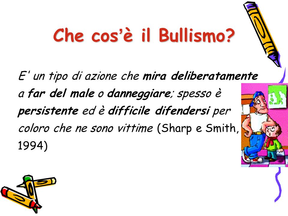 E' definito da tre condizioni: Intenzionalità Persistenza nel tempo Relazione asimmetrica Che cos'è il Bullismo?
