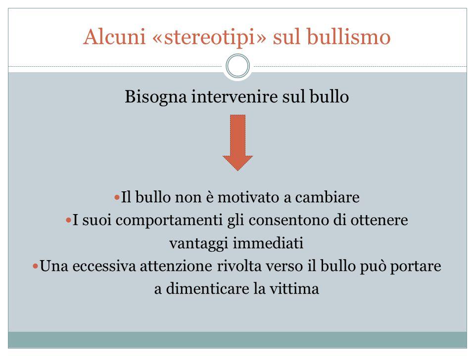 Alcuni «stereotipi» sul bullismo Bisogna intervenire sul bullo Il bullo non è motivato a cambiare I suoi comportamenti gli consentono di ottenere vant
