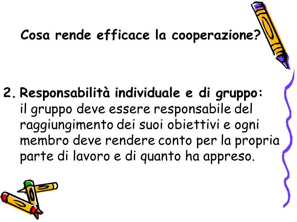Cosa rende efficace la cooperazione? 2.Responsabilità individuale e di gruppo: il gruppo deve essere responsabile del raggiungimento dei suoi obiettiv