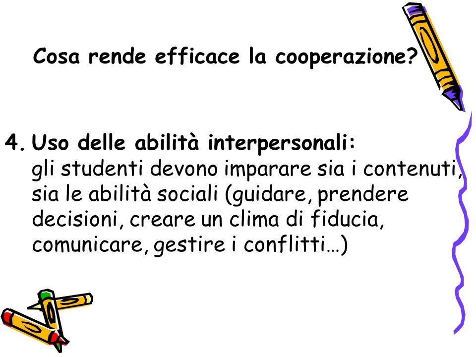 Cosa rende efficace la cooperazione? 4.Uso delle abilità interpersonali: gli studenti devono imparare sia i contenuti, sia le abilità sociali (guidare