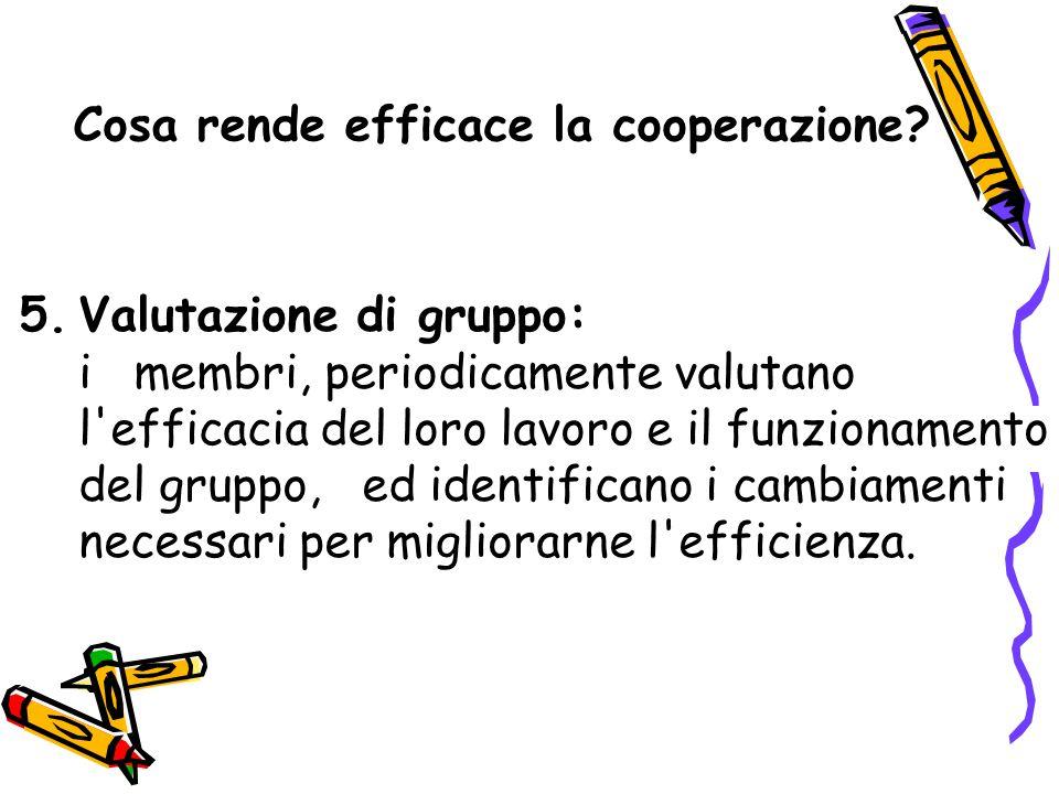 Cosa rende efficace la cooperazione? 5.Valutazione di gruppo: i membri, periodicamente valutano l'efficacia del loro lavoro e il funzionamento del gru