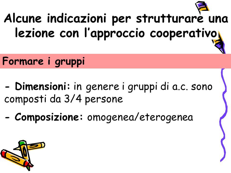 Alcune indicazioni per strutturare una lezione con l'approccio cooperativo Formare i gruppi - Dimensioni: in genere i gruppi di a.c. sono composti da