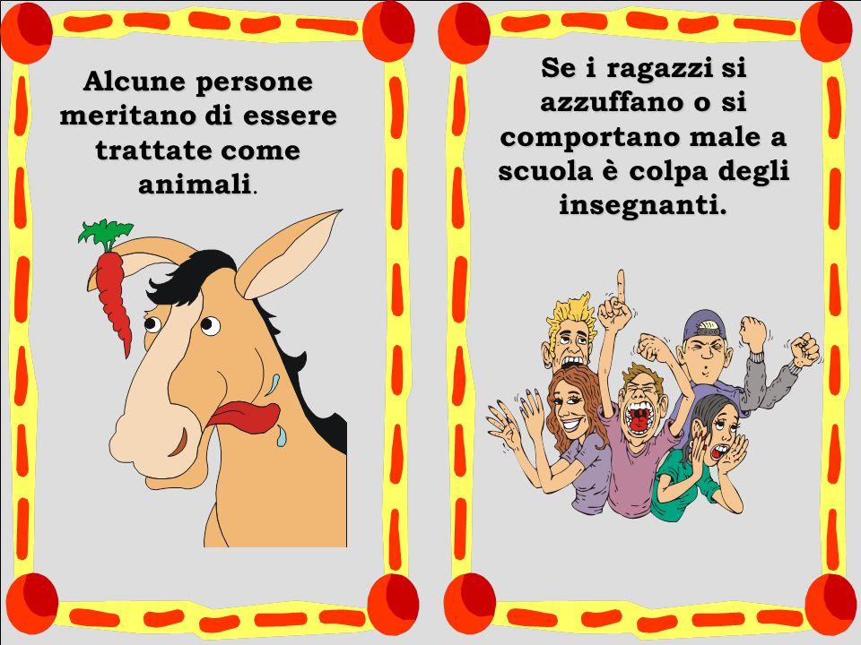 Alcune persone meritano di essere trattate come animali Alcune persone meritano di essere trattate come animali. Se i ragazzi si azzuffano o si compor