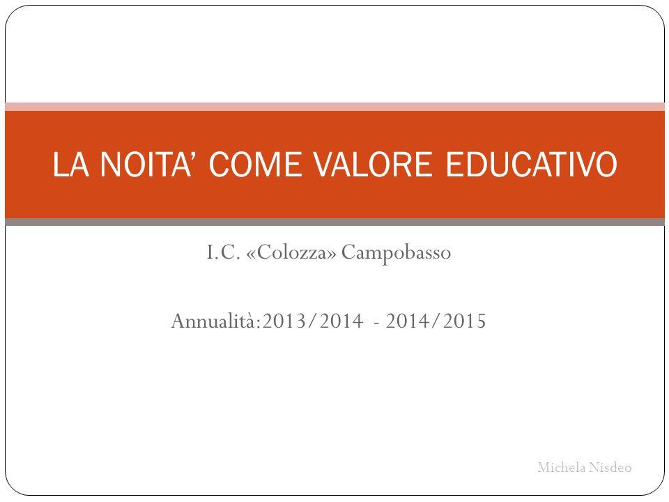 I.C. «Colozza» Campobasso Annualità:2013/2014 - 2014/2015 LA NOITA' COME VALORE EDUCATIVO Michela Nisdeo
