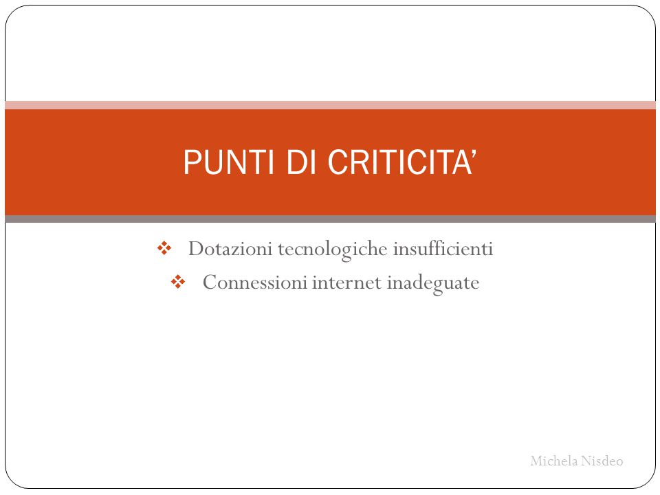 Dotazioni tecnologiche insufficienti  Connessioni internet inadeguate PUNTI DI CRITICITA' Michela Nisdeo