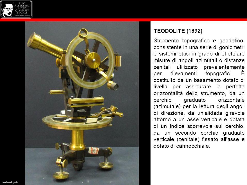 TEODOLITE (1892) Strumento topografico e geodetico, consistente in una serie di goniometri e sistemi ottici in grado di effettuare misure di angoli azimutali o distanze zenitali utilizzato prevalentemente per rilevamenti topografici.