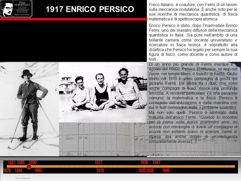 1917 ENRICO PERSICO Fisico italiano, è coautore, con Fermi,di un lavoro sulla meccanica ondulatoria. È anche noto per le sue ricerche di meccanica qua