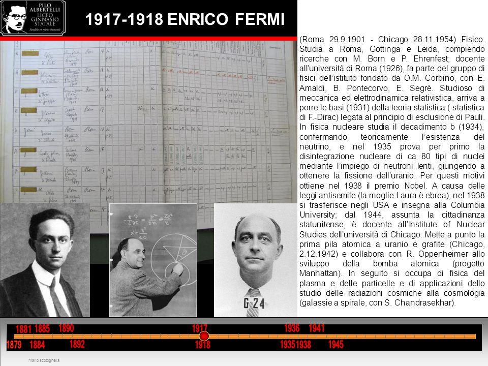 1917-1918 ENRICO FERMI mario scotognella (Roma 29.9.1901 - Chicago 28.11.1954) Fisico. Studia a Roma, Gottinga e Leida, compiendo ricerche con M. Born