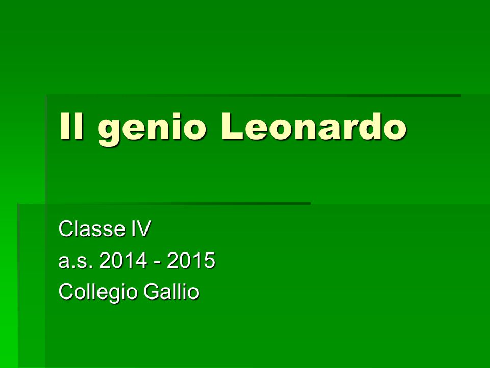 Il genio Leonardo Classe IV a.s. 2014 - 2015 Collegio Gallio