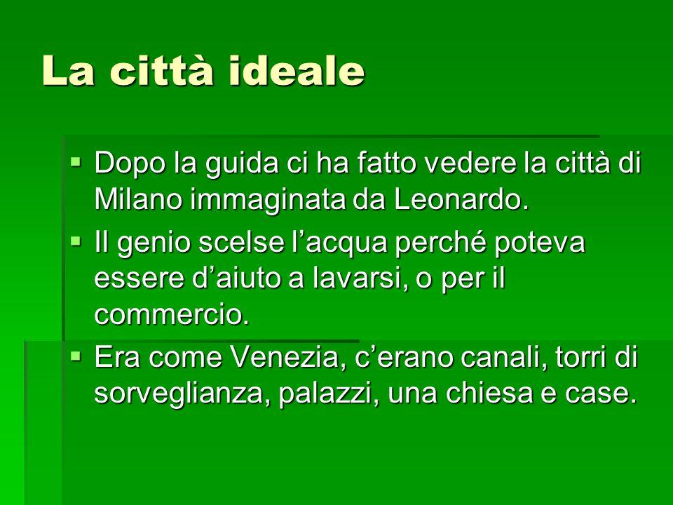 La città ideale  Dopo la guida ci ha fatto vedere la città di Milano immaginata da Leonardo.  Il genio scelse l'acqua perché poteva essere d'aiuto a