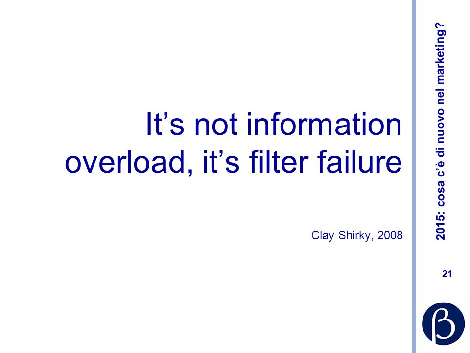 2015: cosa c'è di nuovo nel marketing? 21 It's not information overload, it's filter failure Clay Shirky, 2008