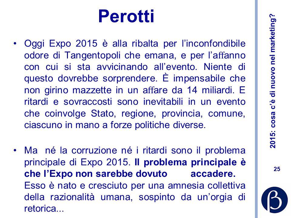 2015: cosa c'è di nuovo nel marketing? 25 Perotti Oggi Expo 2015 è alla ribalta per l'inconfondibile odore di Tangentopoli che emana, e per l'a ff anno