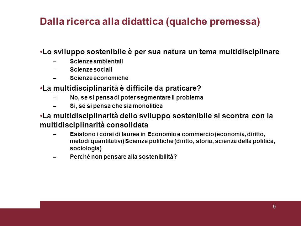 Dalla ricerca alla didattica (qualche premessa) Lo sviluppo sostenibile è per sua natura un tema multidisciplinare –Scienze ambientali –Scienze sociali –Scienze economiche La multidisciplinarità è difficile da praticare.