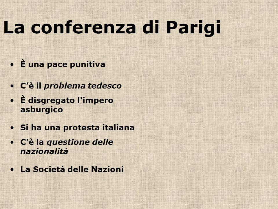 La conferenza di Parigi È una pace punitiva C'è il problema tedesco È disgregato l'impero asburgico Si ha una protesta italiana C'è la questione delle