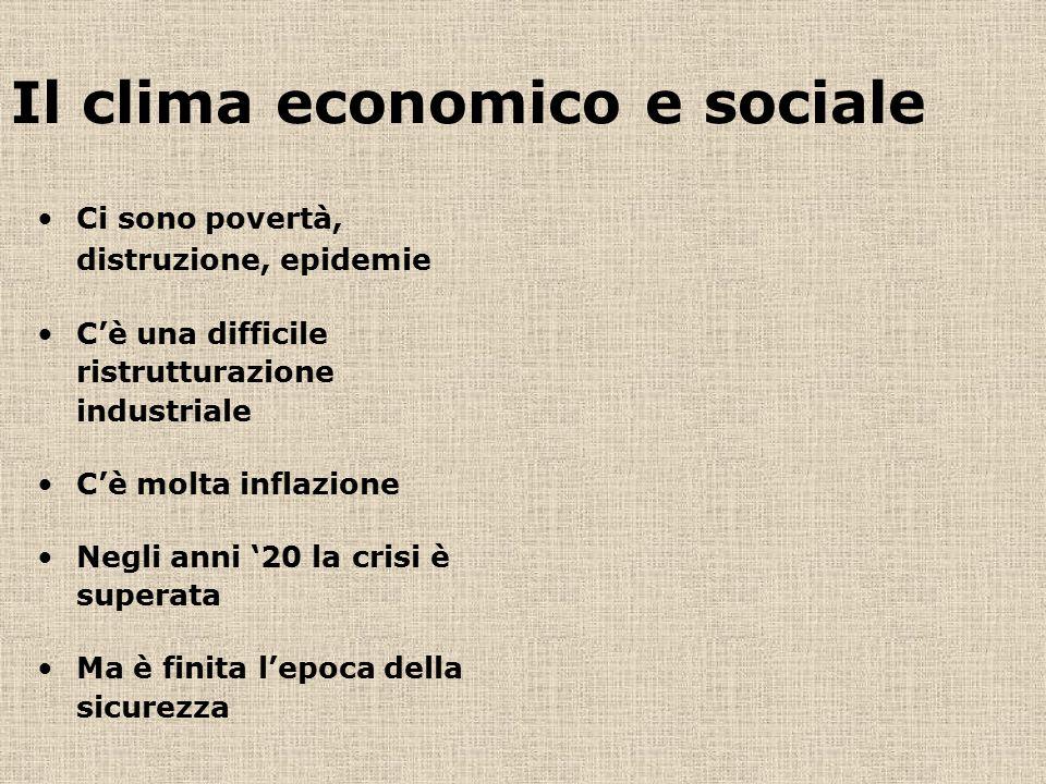 Il clima economico e sociale Ci sono povertà, distruzione, epidemie C'è una difficile ristrutturazione industriale C'è molta inflazione Negli anni '20 la crisi è superata Ma è finita l'epoca della sicurezza