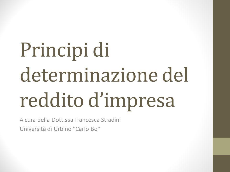 """Principi di determinazione del reddito d'impresa A cura della Dott.ssa Francesca Stradini Università di Urbino """"Carlo Bo"""""""