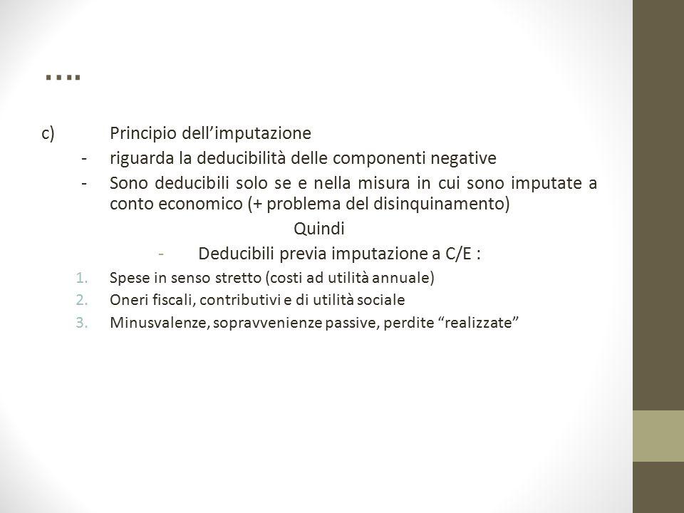 …. c) Principio dell'imputazione - riguarda la deducibilità delle componenti negative - Sono deducibili solo se e nella misura in cui sono imputate a