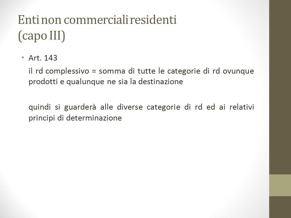 Enti non commerciali residenti (capo III) Art. 143 il rd complessivo = somma di tutte le categorie di rd ovunque prodotti e qualunque ne sia la destin