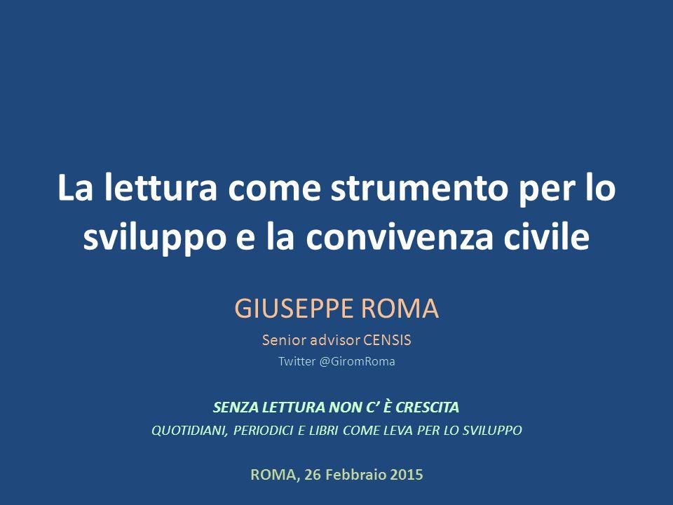 La lettura come strumento per lo sviluppo e la convivenza civile GIUSEPPE ROMA Senior advisor CENSIS Twitter @GiromRoma SENZA LETTURA NON C' È CRESCITA QUOTIDIANI, PERIODICI E LIBRI COME LEVA PER LO SVILUPPO ROMA, 26 Febbraio 2015