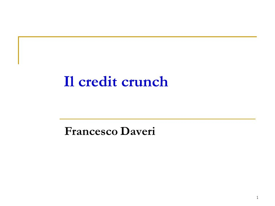 1 Il credit crunch Francesco Daveri