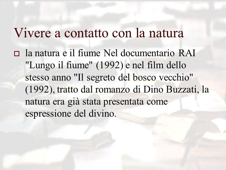 Vivere a contatto con la natura  la natura e il fiume Nel documentario RAI Lungo il fiume (1992) e nel film dello stesso anno Il segreto del bosco vecchio (1992), tratto dal romanzo di Dino Buzzati, la natura era già stata presentata come espressione del divino.