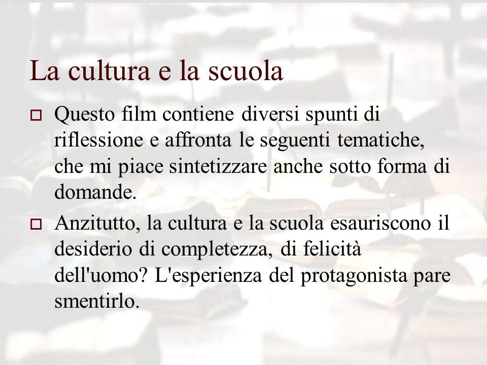 La cultura e la scuola  Questo film contiene diversi spunti di riflessione e affronta le seguenti tematiche, che mi piace sintetizzare anche sotto forma di domande.