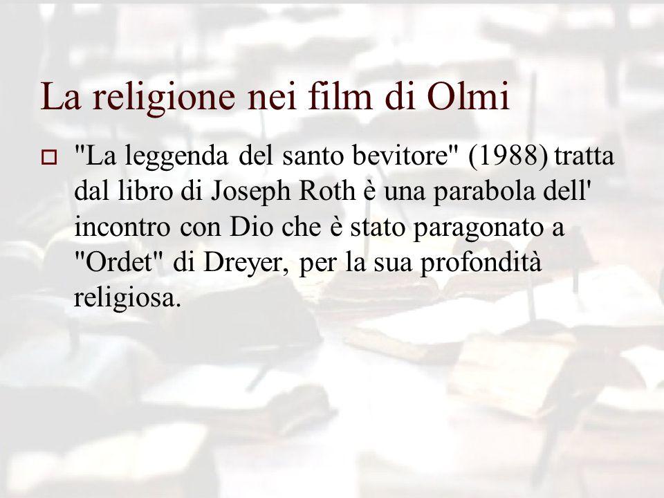 La religione nei film di Olmi  La leggenda del santo bevitore (1988) tratta dal libro di Joseph Roth è una parabola dell incontro con Dio che è stato paragonato a Ordet di Dreyer, per la sua profondità religiosa.