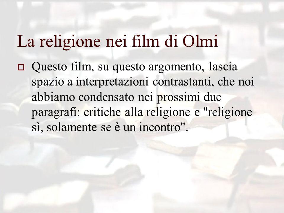 La religione nei film di Olmi  Questo film, su questo argomento, lascia spazio a interpretazioni contrastanti, che noi abbiamo condensato nei prossimi due paragrafi: critiche alla religione e religione sì, solamente se è un incontro .