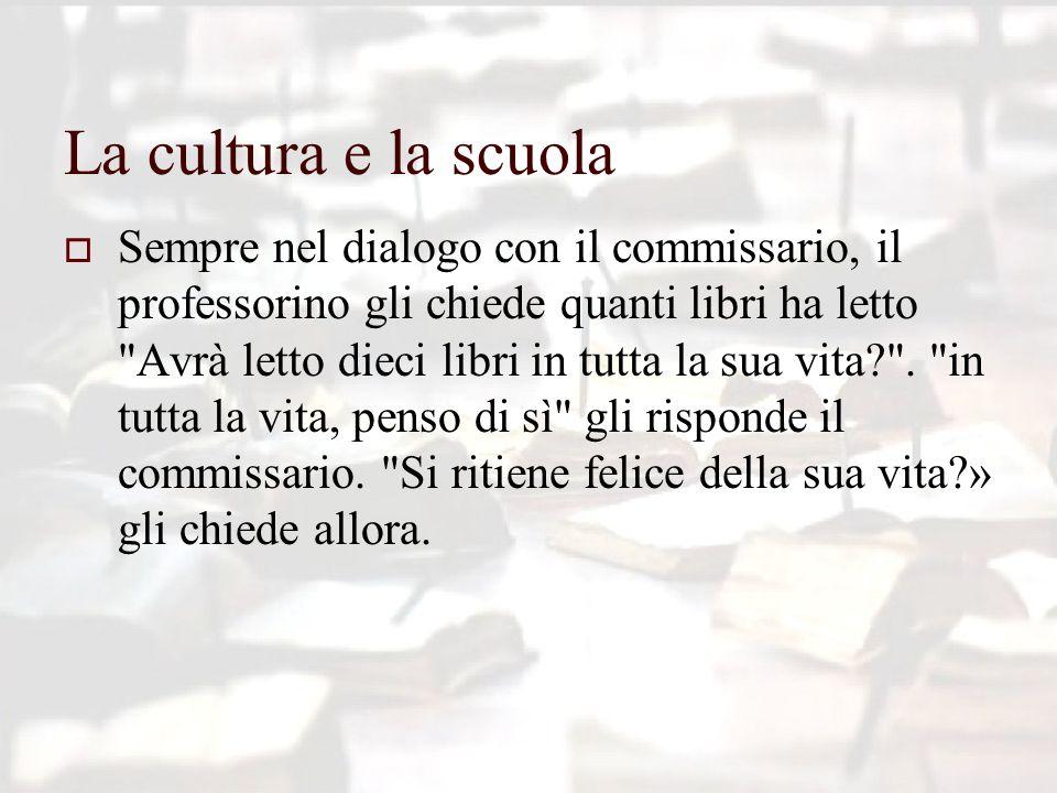 La cultura e la scuola  Sempre nel dialogo con il commissario, il professorino gli chiede quanti libri ha letto Avrà letto dieci libri in tutta la sua vita? .