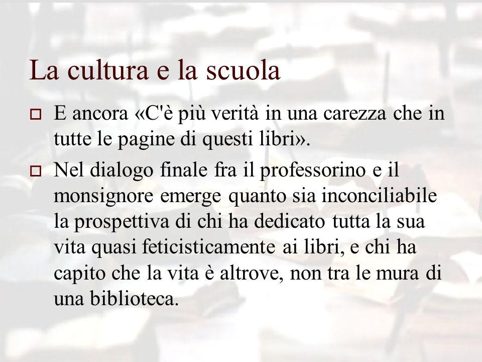 La cultura e la scuola  E ancora «C è più verità in una carezza che in tutte le pagine di questi libri».
