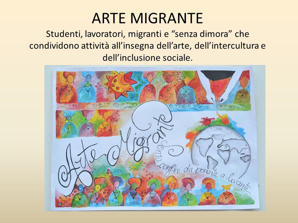"""ARTE MIGRANTE Studenti, lavoratori, migranti e """"senza dimora"""" che condividono attività all'insegna dell'arte, dell'intercultura e dell'inclusione soci"""