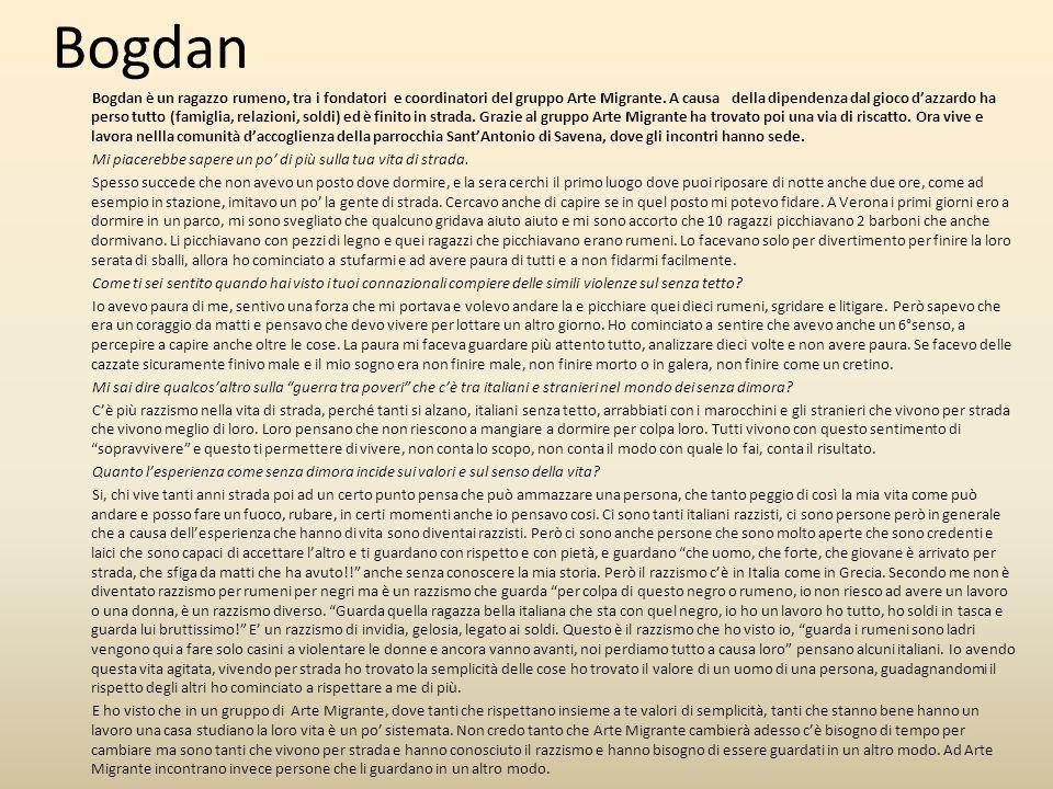 Bogdan è un ragazzo rumeno, tra i fondatori e coordinatori del gruppo Arte Migrante. A causa della dipendenza dal gioco d'azzardo ha perso tutto (fami