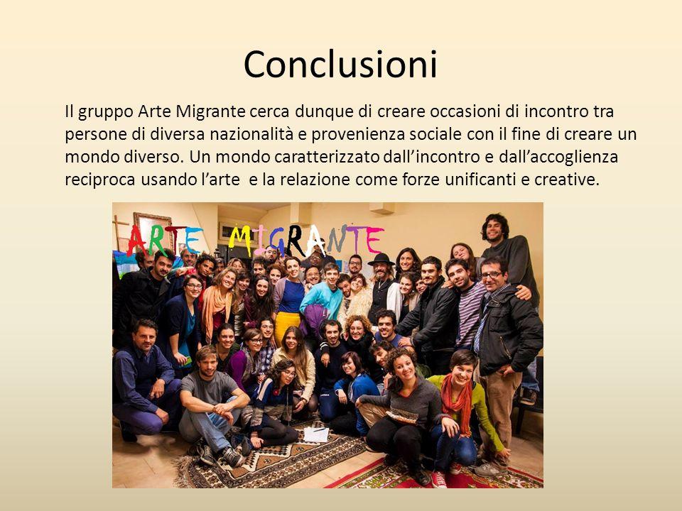 Conclusioni Il gruppo Arte Migrante cerca dunque di creare occasioni di incontro tra persone di diversa nazionalità e provenienza sociale con il fine