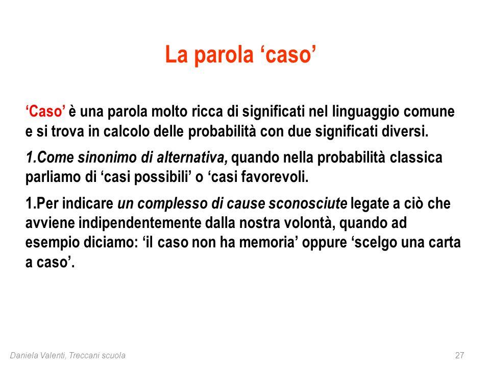 27Daniela Valenti, Treccani scuola La parola 'caso' 'Caso' è una parola molto ricca di significati nel linguaggio comune e si trova in calcolo delle probabilità con due significati diversi.