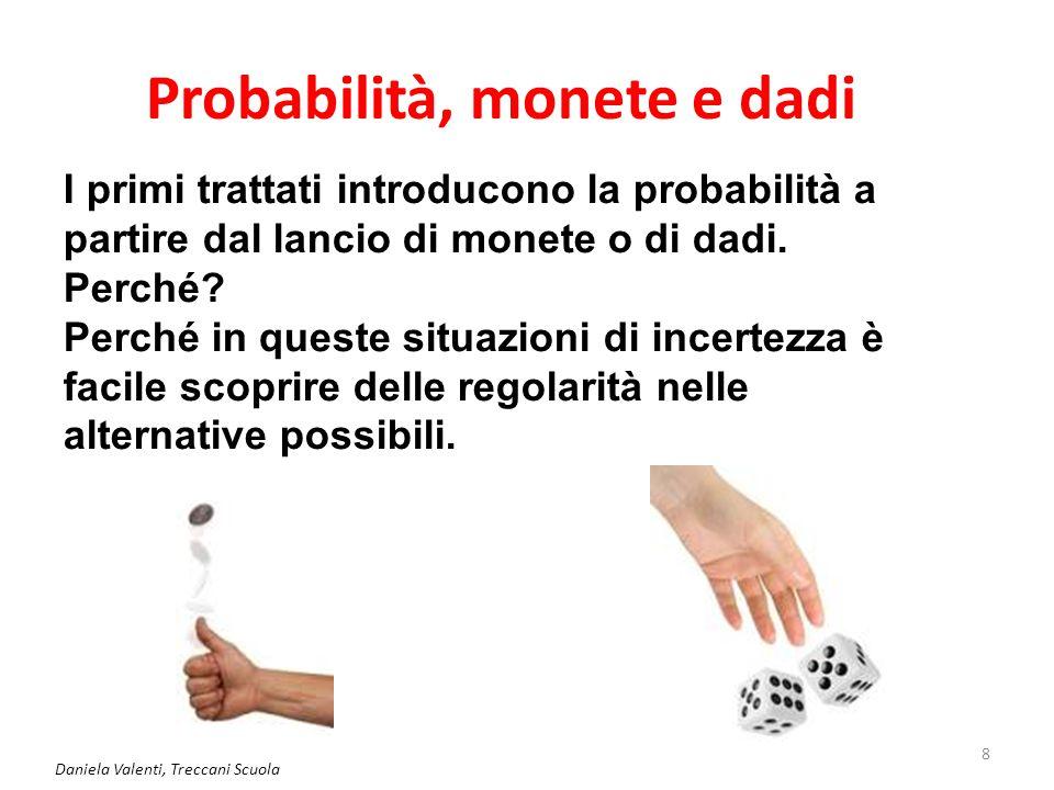 Daniela Valenti, Treccani Scuola 9 Lanciare una moneta Lancio una moneta Ho 2 alternative (o casi) possibili: - esce testa; - esce croce.