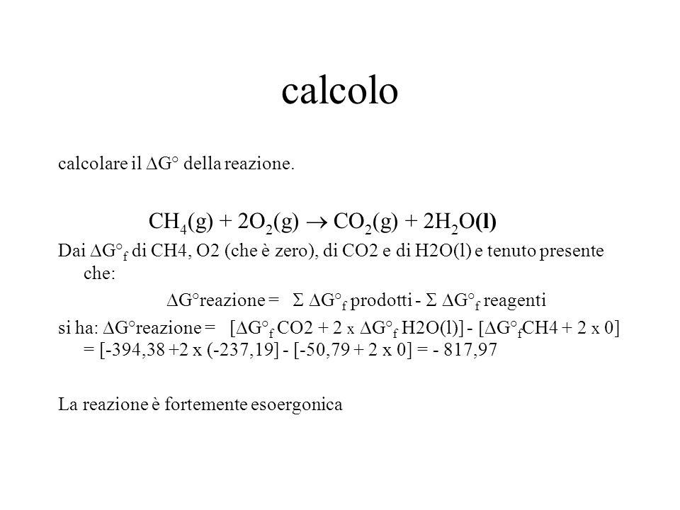 calcolo calcolare il  G° della reazione. CH 4 (g) + 2O 2 (g)  CO 2 (g) + 2H 2 O(l) Dai  G° f di CH4, O2 (che è zero), di CO2 e di H2O(l) e tenuto p