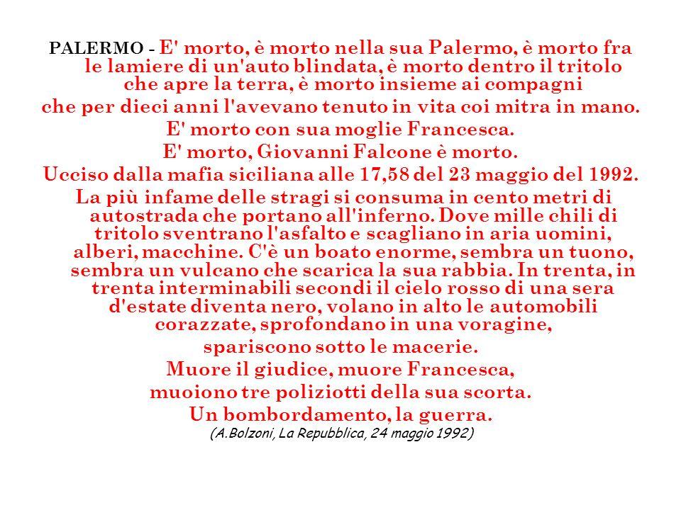 PALERMO - E' morto, è morto nella sua Palermo, è morto fra le lamiere di un'auto blindata, è morto dentro il tritolo che apre la terra, è morto insiem