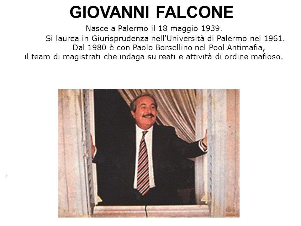 GIOVANNI FALCONE Nasce a Palermo il 18 maggio 1939. Si laurea in Giurisprudenza nell'Università di Palermo nel 1961. Dal 1980 è con Paolo Borsellino n