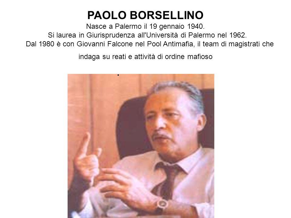 PAOLO BORSELLINO Nasce a Palermo il 19 gennaio 1940. Si laurea in Giurisprudenza all'Università di Palermo nel 1962. Dal 1980 è con Giovanni Falcone n