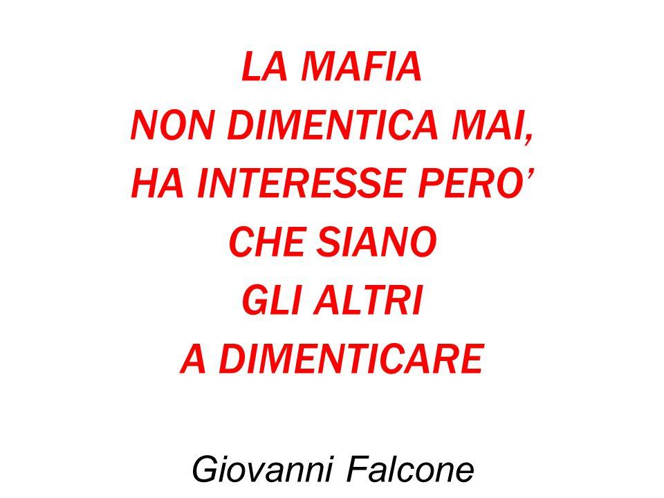 LA MAFIA NON DIMENTICA MAI, HA INTERESSE PERO' CHE SIANO GLI ALTRI A DIMENTICARE Giovanni Falcone