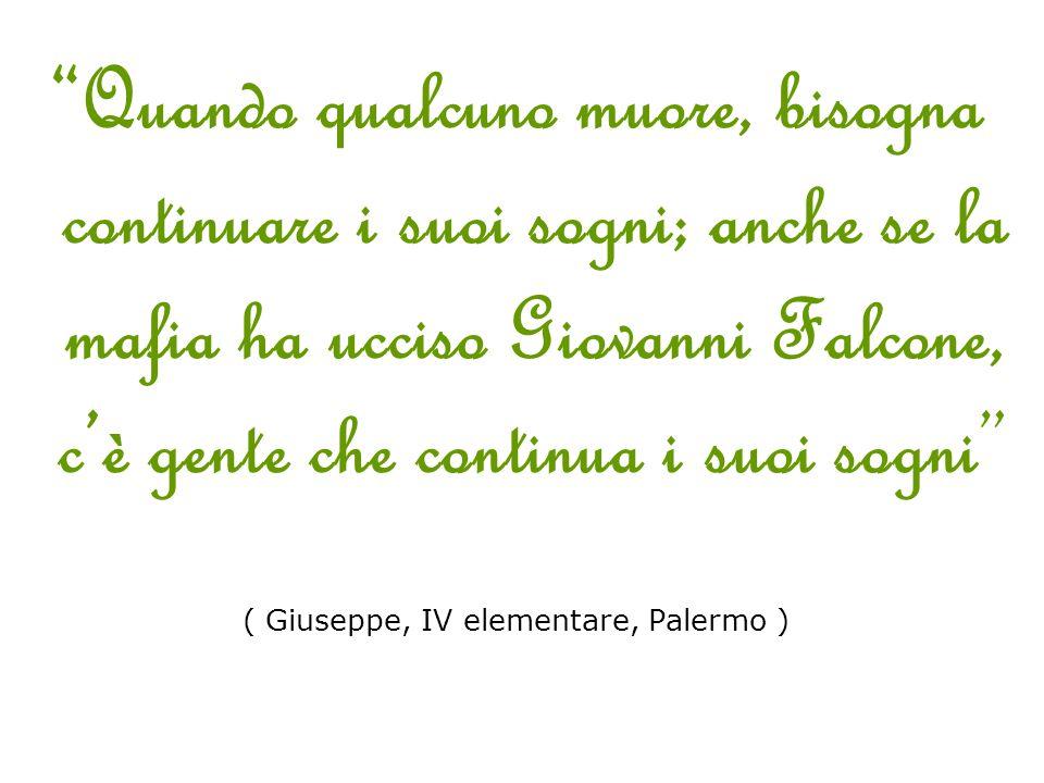 Quando qualcuno muore, bisogna continuare i suoi sogni; anche se la mafia ha ucciso Giovanni Falcone, c'è gente che continua i suoi sogni ( Giuseppe, IV elementare, Palermo )
