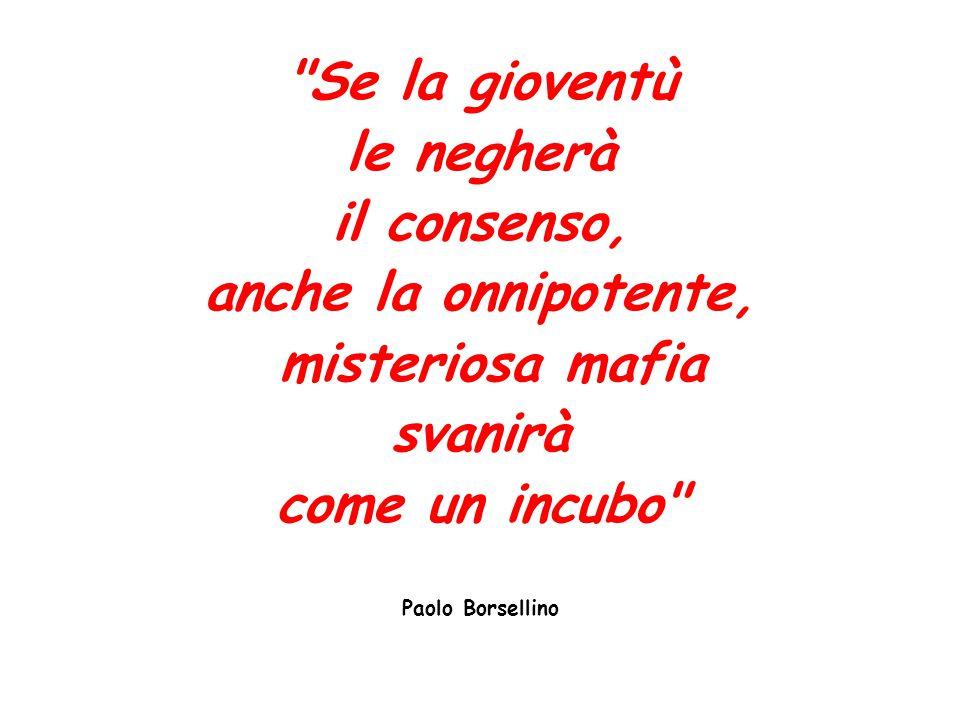 Se la gioventù le negherà il consenso, anche la onnipotente, misteriosa mafia svanirà come un incubo Paolo Borsellino