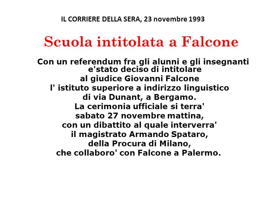 IL CORRIERE DELLA SERA, 23 novembre 1993 Scuola intitolata a Falcone Con un referendum fra gli alunni e gli insegnanti e stato deciso di intitolare al giudice Giovanni Falcone l istituto superiore a indirizzo linguistico di via Dunant, a Bergamo.