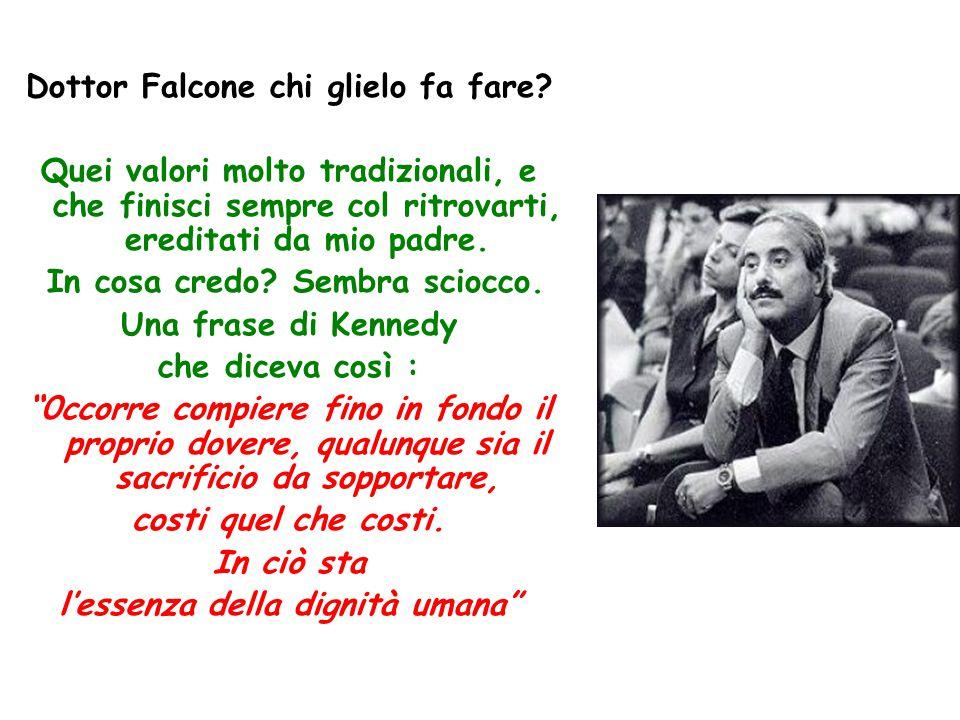 Dottor Falcone chi glielo fa fare? Quei valori molto tradizionali, e che finisci sempre col ritrovarti, ereditati da mio padre. In cosa credo? Sembra