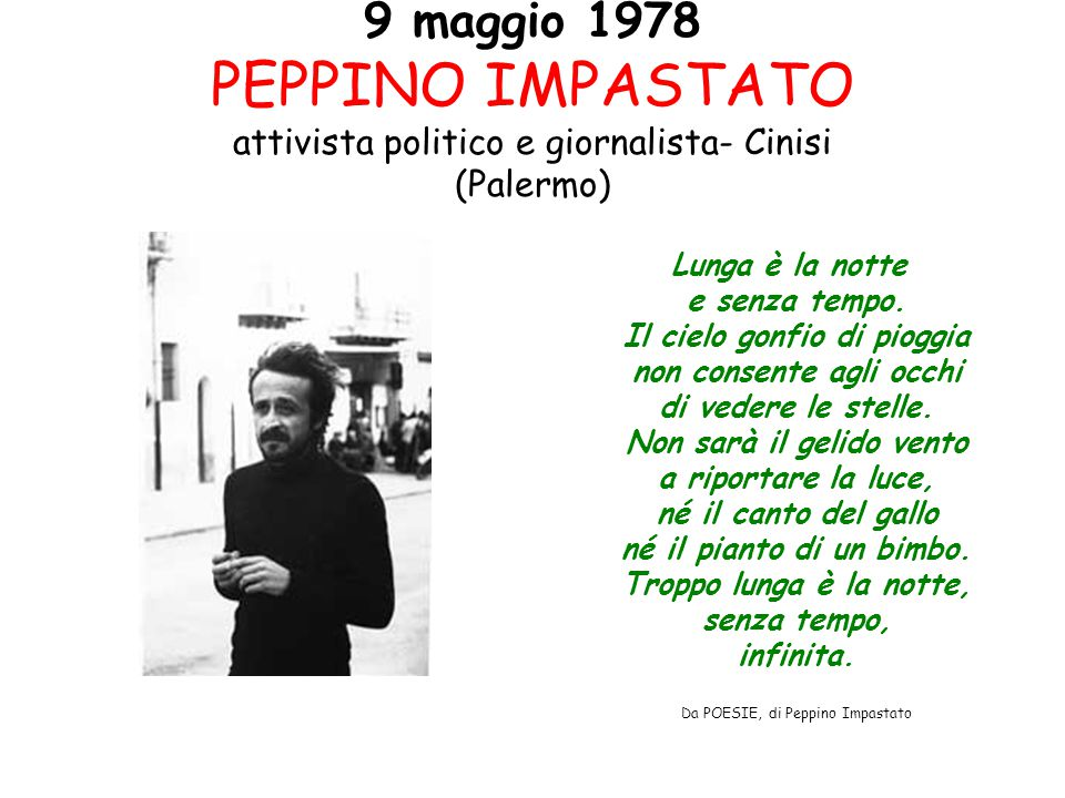 9 maggio 1978 PEPPINO IMPASTATO attivista politico e giornalista- Cinisi (Palermo) Lunga è la notte e senza tempo. Il cielo gonfio di pioggia non cons