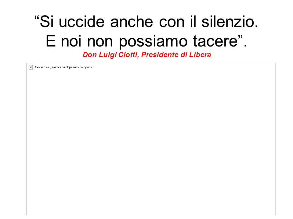 """""""Si uccide anche con il silenzio. E noi non possiamo tacere"""". Don Luigi Ciotti, Presidente di Libera"""