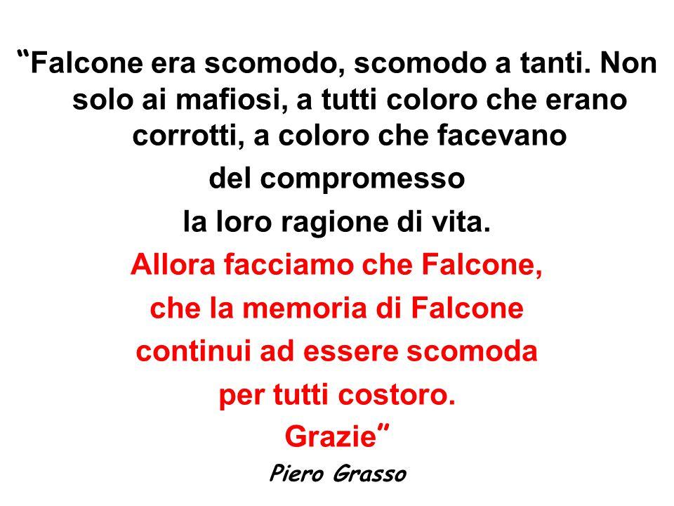 """"""" Falcone era scomodo, scomodo a tanti. Non solo ai mafiosi, a tutti coloro che erano corrotti, a coloro che facevano del compromesso la loro ragione"""