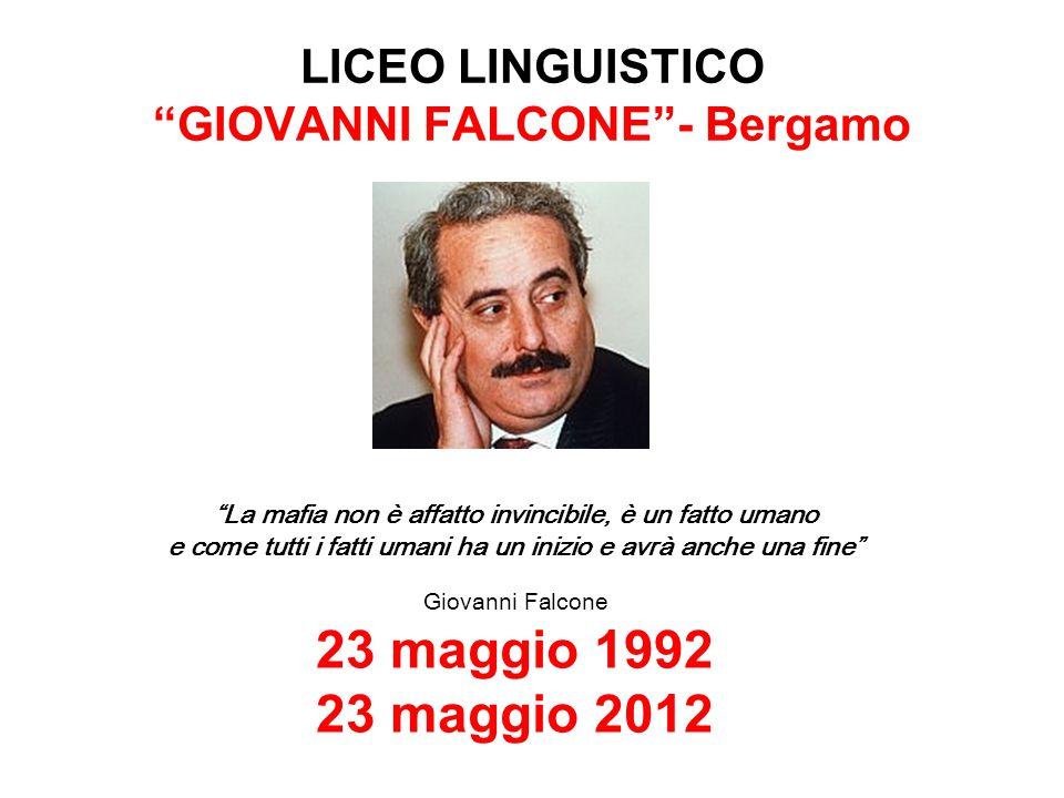 """LICEO LINGUISTICO """"GIOVANNI FALCONE""""- Bergamo """"La mafia non è affatto invincibile, è un fatto umano e come tutti i fatti umani ha un inizio e avrà anc"""