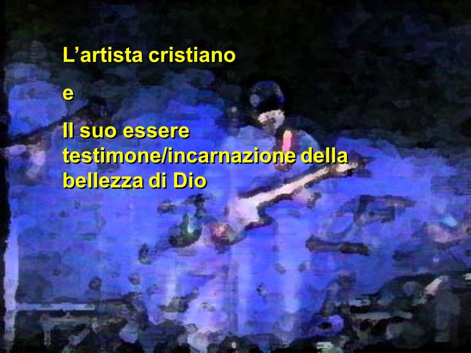 L'artista cristiano e Il suo essere testimone/incarnazione della bellezza di Dio L'artista cristiano e Il suo essere testimone/incarnazione della bellezza di Dio