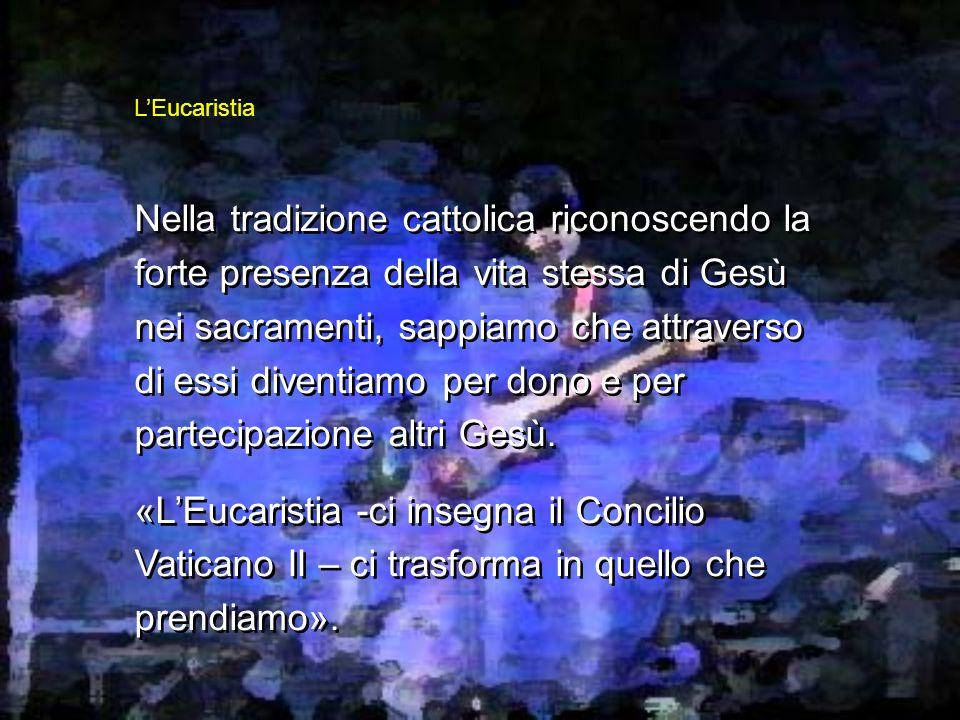 Nella tradizione cattolica riconoscendo la forte presenza della vita stessa di Gesù nei sacramenti, sappiamo che attraverso di essi diventiamo per dono e per partecipazione altri Gesù.